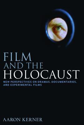 Film and the Holocaust: New Perspectives on Dramas, Documentaries, and Experimental Films Aaron Kerner