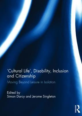 Cultural Life, Disability, Inclusion and Citizenship: Moving Beyond Leisure in Isolation  by  Simon Darcy