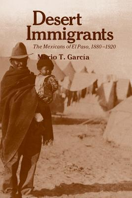Desert Immigrants: The Mexicans of El Paso, 1880-1920  by  Mario T. García
