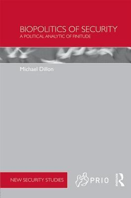 Biopolitics of Security: A Political Analytic of Finitude  by  Michael Dillon