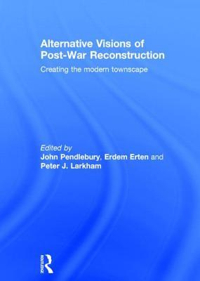 Alternative Visions of Post-War Reconstruction: Creating the Modern Townscape  by  John Pendlebury