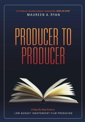 Producer to Producer: A Step-By-Step Guide to Low Budgets Independent Film Producing  by  Maureen Ryan