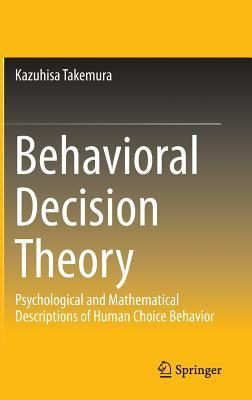 Behavioral Decision Theory: Psychological and Mathematical Descriptions of Human Choice Behavior  by  Kazuhisa Takemura