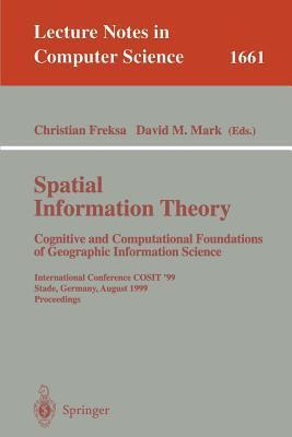 Spatial Information Theory. Cognitive and Computational Foundations of Geographic Information Science: International Conference Cosit99 Stade, Germany, August 25-29, 1999 Proceedings Christian Freksa