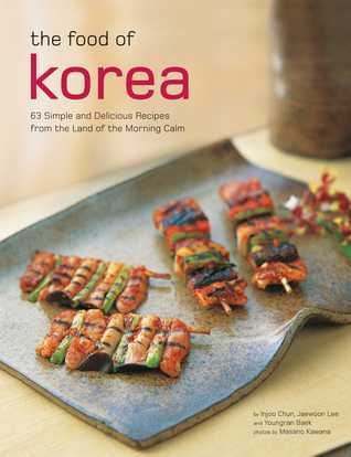 The Food of Korea: 63 Simple and Delicious Recipes from the land of the Morning Calm  by  Injoo Chun