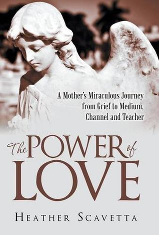 The Power of Love: A Mothers Miraculous Journey from Grief to Medium, Channel, and Teacher  by  Heather Scavetta