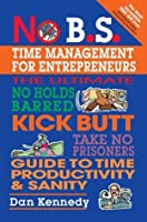 No B.S. Time Management for Entrepreneurs: The Ultimate No Holds Barred Kick Butt Take No Prisoners Guide to Time Productivity and Sanity (NO BS)