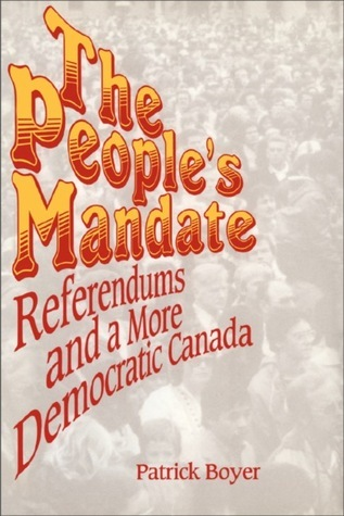 The Peoples Mandate: Referendums and a More Democratic Canada J. Patrick Boyer