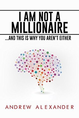 I Am Not A Millionaire: ...and This Is Why You Arent Either Andrew Alexander