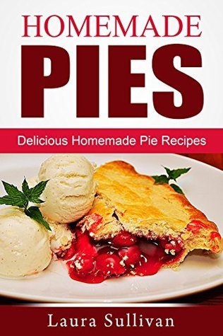 Homemade Pies: Delicious Homemade Pie Recipes Laura Sullivan