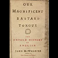 Our Magnificent Bastard Tongue: The Untold Story of English