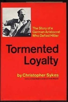 Tormented Loyalty: the Story of a German Aristocrat who Defied Hitler Christopher Hugh Sykes