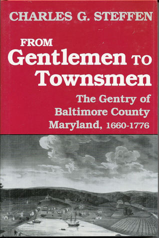 From Gentlemen to Townsmen: The Gentry of Baltimore County, Maryland, 1660-1776  by  Charles G. Steffen