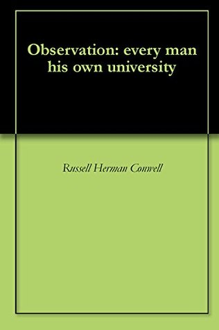 Observation: every man his own university Russell H. Conwell