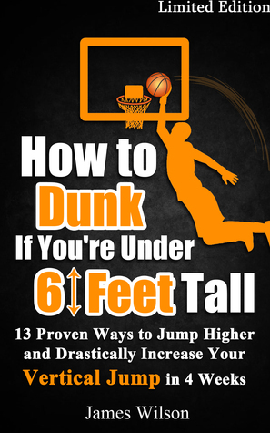 How to Dunk if You're Under 6 Feet Tall: 13 Proven Ways to Jump Higher and Drastically Increase Your Vertical Jump in 4 Weeks James Wilson