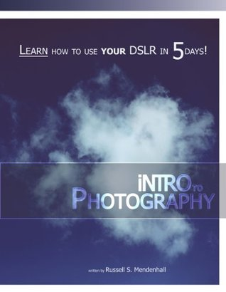 iNTRO to PHOTOGRAPHY: Learn How to Use Your DSLR in 5 Days! Russell Mendenhall