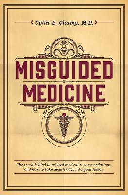Misguided Medicine: The Truth Behind Ill-Advised Medical Recommendations and How to Take Health Back Into Your Hands  by  Colin E. Champ