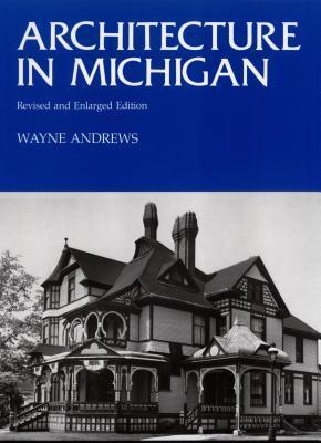 Architecture in Michigan: Revised and Enlarged Edition Wayne Andrews