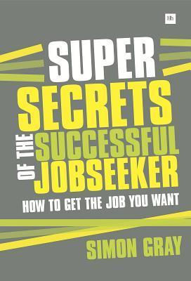 Super Secrets of the Successful Jobseeker: Everything You Need to Know about Finding a Job in Difficult Times  by  Simon  Gray