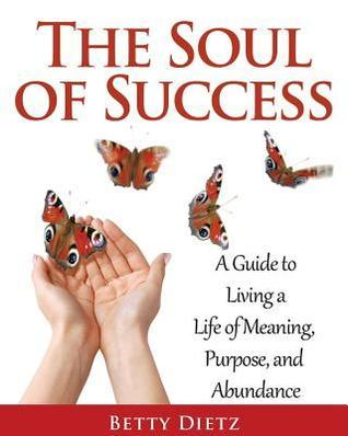 The Soul of Success: A Guide to Living a Life of Meaning, Purpose, and Abundance Betty Dietz