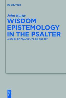 Wisdom Epistemology in the Psalter: A Study of Psalms 1, 73, 90, and 107  by  John Kartje