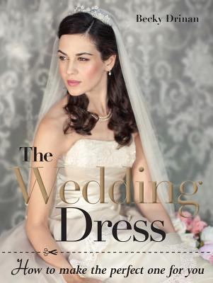 The Wedding Dress: How to Make the Perfect One for You Becky Drinan