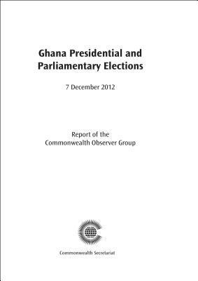 Ghana Presidential and Parliamentary Elections, 7 December 2012 Commonwealth Observer Group