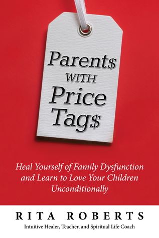 Parents with Price Tags: Heal Yourself of Family Dysfunction and Love Your Children Unconditionally Rita Roberts
