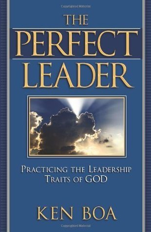 The Perfect Leader: Practicing the Leadership Traits of God Kenneth Boa