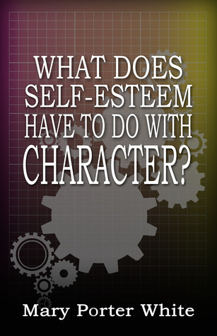 What Does Self-Esteem Have To Do With Character? Mary Porter White