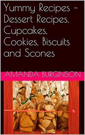 Yummy Recipes - Dessert Recipes, Cupcakes, Cookies, Biscuits and Scones  by  Amanda Burginson