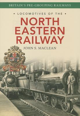 Locomotives of the North Eastern Railway: 1841-1922  by  J S Maclen