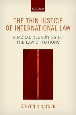 The Thin Justice of International Law: A Moral Reckoning of the Law of Nations  by  Steven R. Ratner