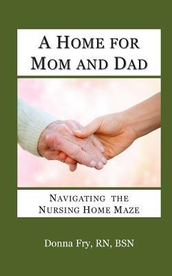 A Home for Mom and Dad: Navigating the Nursing Home Maze  by  Donna Fry