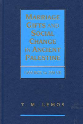 Marriage Gifts and Social Change in Ancient Palestine: 1200 BCE to 200 CE  by  T. M. Lemos
