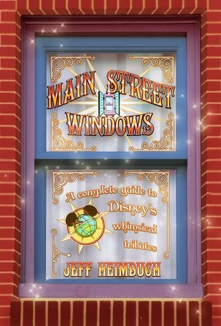 Main Street Windows: A Complete Guide to Disneys Whimsical Tributes  by  Jeff Heimbuch