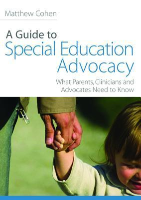 A Guide to Special Education Advocacy: What Parents, Clinicians and Advocates Need to Know  by  Matthew Cohen