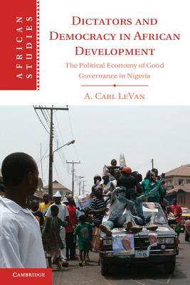 Dictators and Democracy in African Development: The Political Economy of Good Governance in Nigeria  by  A Carl Levan