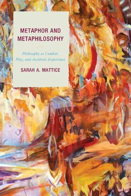 Metaphor and Metaphilosophy: Philosophy as Combat, Play, and Aesthetic Experience  by  Sarah Mattice