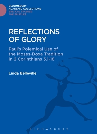 Reflections of Glory: Pauls Polemical Use of the Moses-Doxa Tradition in 2 Corinthians 3.1-18 Linda Belleville
