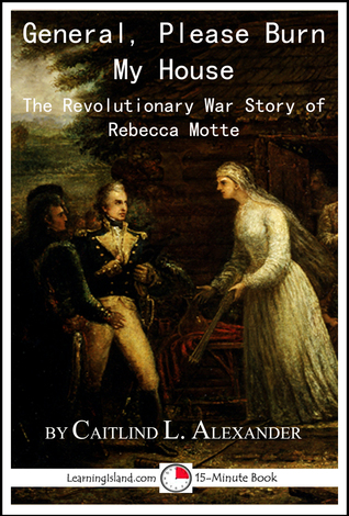 General, Please Burn My House: The Revolutionary War Story of Rebecca Motte  by  Caitlind L. Alexander