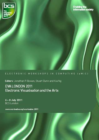 EVA London 2011: Electronic Visualisation and the Arts  by  Jonathan P. Bowen