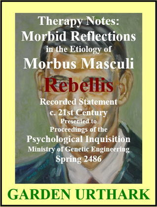 Therapy Notes: Morbid Reflections in the Etiology of Morbus Masculi Rebellis Garden Urthark