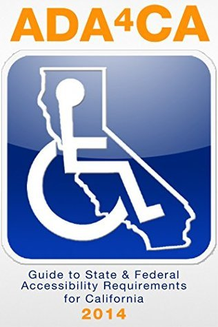 ADA4CA: Guide to State and Federal Accessibility Requirements for California, 2014  by  Dwight Ashdown