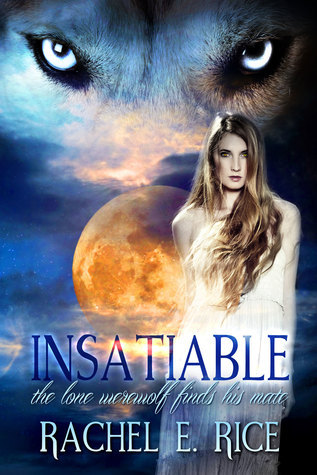 Insatiable: The Lone Werewolf finds his Mate Rachel E. Rice