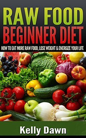 Raw Food Beginner Diet: How to Eat More Raw Food, Lose Weight, and Energize Your Life  by  Kelly Dawn