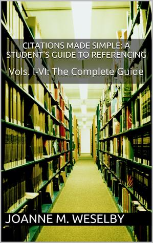 Citations Made Simple: A Students Guide to Easy Referencing, The Complete Guide Joanne M. Weselby