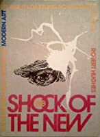 The Shock of the New: The Hundred-Year History of Modern Art, Its Rise, Its Dazzling Achievement, Its Fall