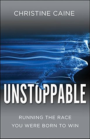 Unstoppable: Running the Race You Were Born To Win Christine Caine