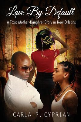 Love  by  Default: A Toxic Mother-Daughter Story in New Orleans by Carla P. Cyprian